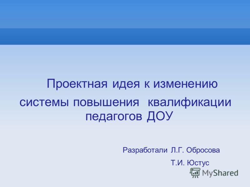 Проектная идея к изменению системы повышения квалификации педагогов ДОУ Разработали Л.Г. Обросова Т.И. Юстус