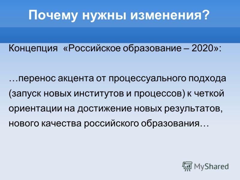 Почему нужны изменения? Концепция «Российское образование – 2020»: …перенос акцента от процессуального подхода (запуск новых институтов и процессов) к четкой ориентации на достижение новых результатов, нового качества российского образования…
