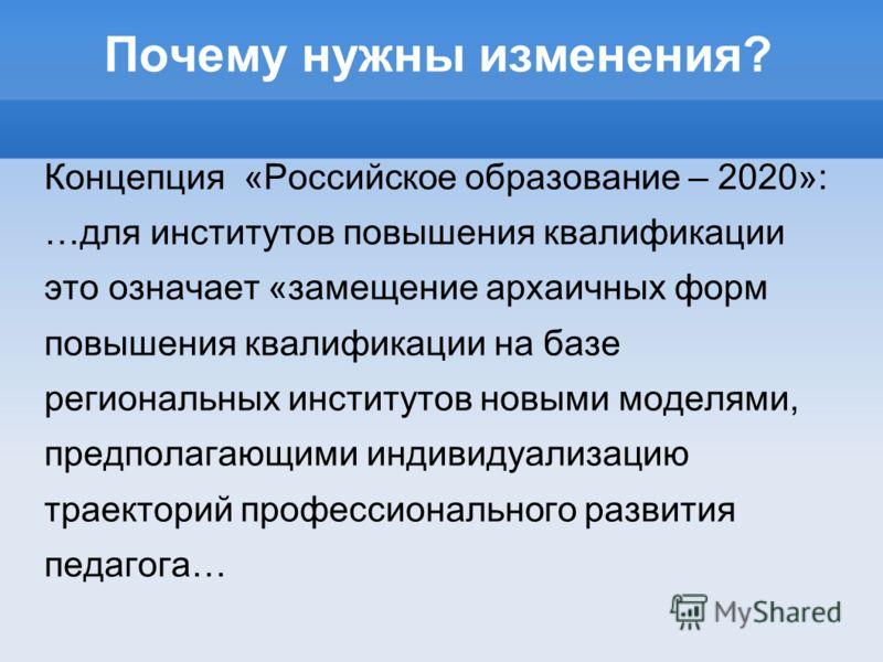 Почему нужны изменения? Концепция «Российское образование – 2020»: …для институтов повышения квалификации это означает «замещение архаичных форм повышения квалификации на базе региональных институтов новыми моделями, предполагающими индивидуализацию