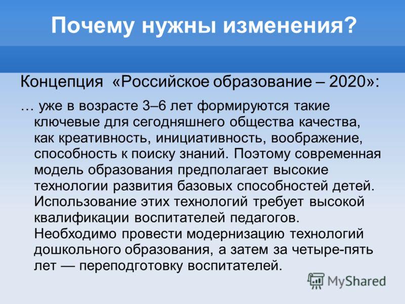 Почему нужны изменения? Концепция «Российское образование – 2020»: … уже в возрасте 3–6 лет формируются такие ключевые для сегодняшнего общества качества, как креативность, инициативность, воображение, способность к поиску знаний. Поэтому современная