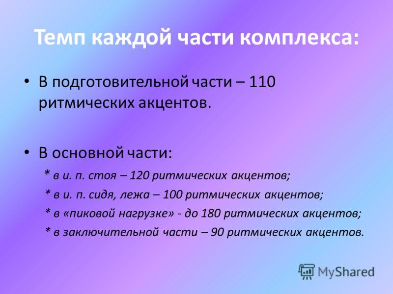 Темп каждой части комплекса: В подготовительной части – 110 ритмических акцентов. В основной части: * в и. п. стоя – 120 ритмических акцентов; * в и. п. сидя, лежа – 100 ритмических акцентов; * в «пиковой нагрузке» - до 180 ритмических акцентов; * в