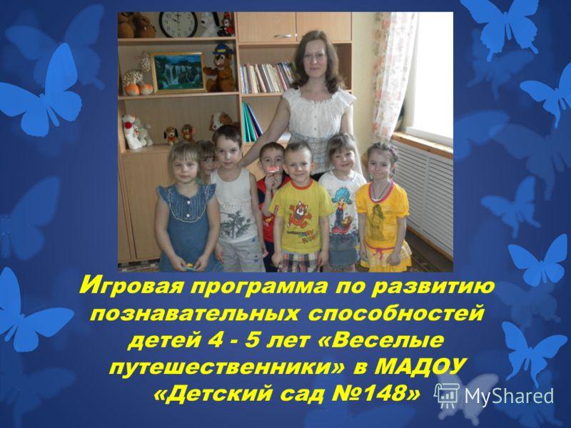 И гровая программа по развитию познавательных способностей детей 4 - 5 лет «Веселые путешественники» в МАДОУ «Детский сад 148»