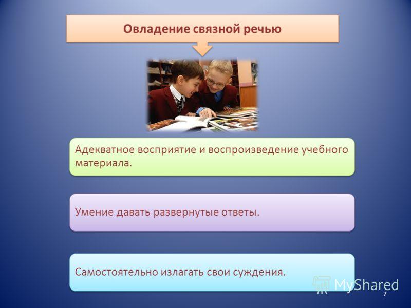 7 Адекватное восприятие и воспроизведение учебного материала. Умение давать развернутые ответы.Самостоятельно излагать свои суждения. Овладение связной речью