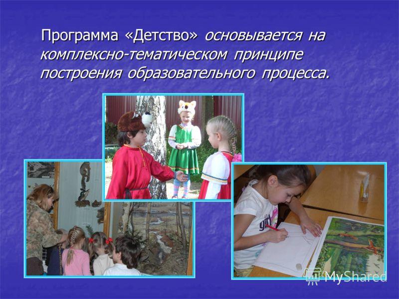 Программа «Детство» основывается на комплексно-тематическом принципе построения образовательного процесса. Программа «Детство» основывается на комплексно-тематическом принципе построения образовательного процесса.