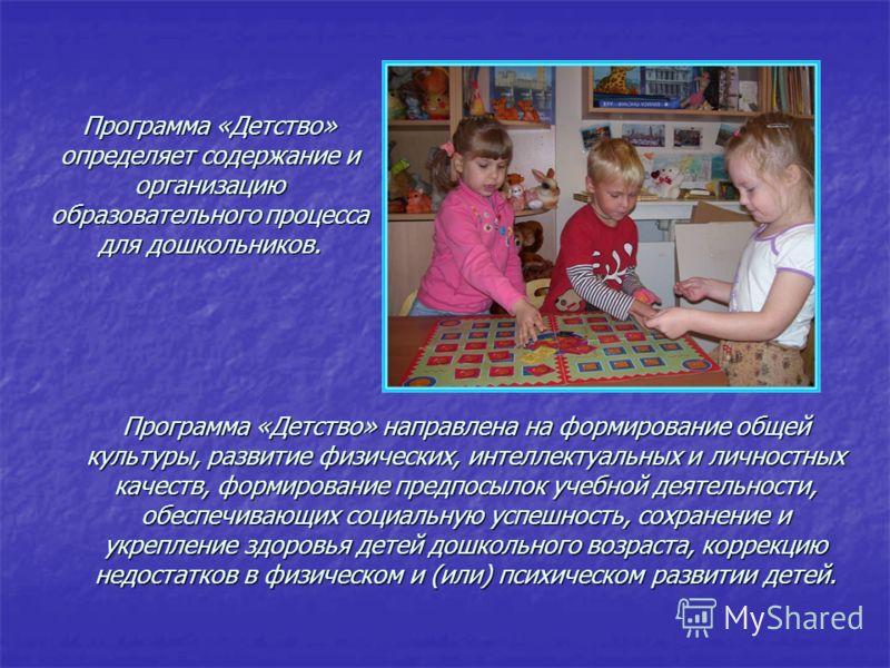 Программа «Детство» направлена на формирование общей культуры, развитие физических, интеллектуальных и личностных качеств, формирование предпосылок учебной деятельности, обеспечивающих социальную успешность, сохранение и укрепление здоровья детей дош