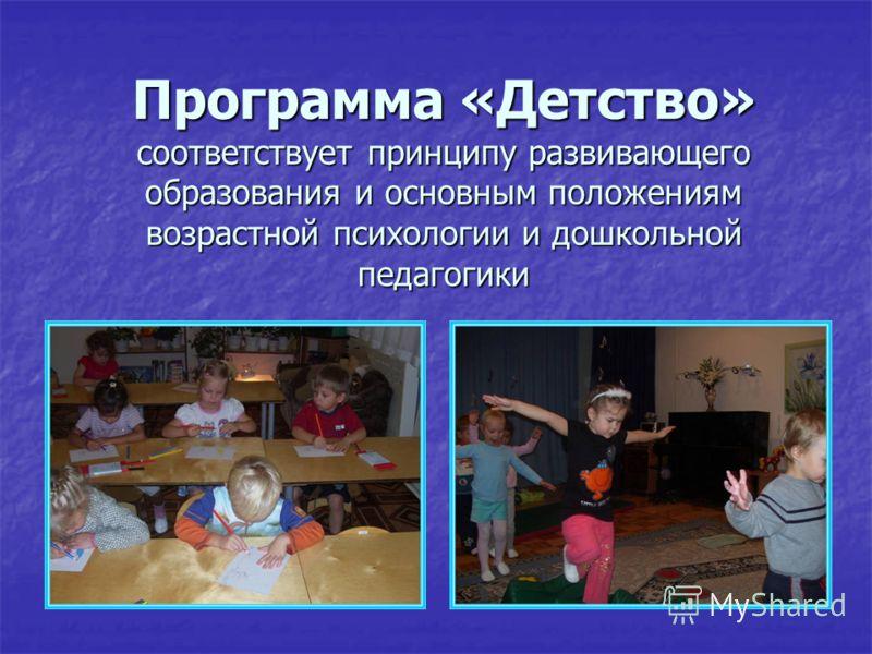 Программа «Детство» соответствует принципу развивающего образования и основным положениям возрастной психологии и дошкольной педагогики
