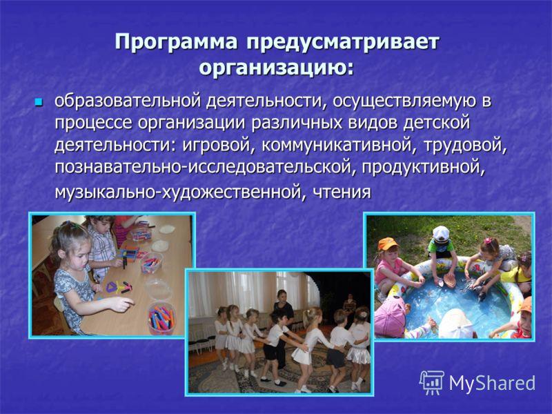 Программа предусматривает организацию: образовательной деятельности, осуществляемую в процессе организации различных видов детской деятельности: игровой, коммуникативной, трудовой, познавательно-исследовательской, продуктивной, музыкально-художествен
