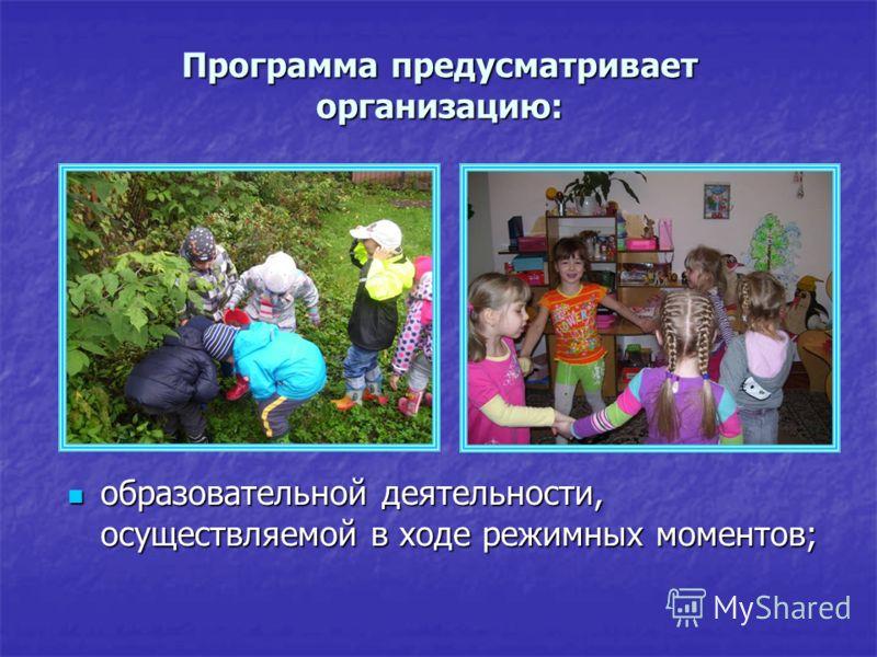 Программа предусматривает организацию: образовательной деятельности, осуществляемой в ходе режимных моментов; образовательной деятельности, осуществляемой в ходе режимных моментов;