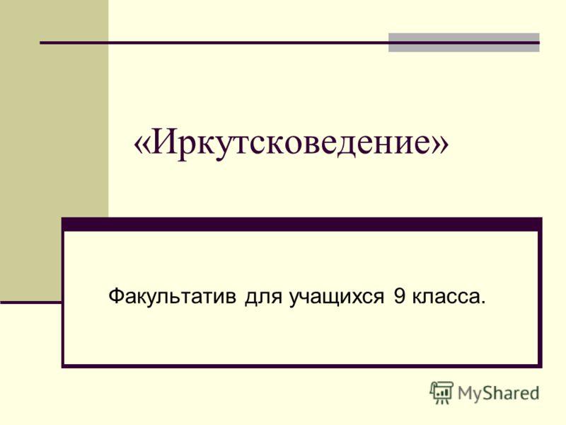 «Иркутсковедение» Факультатив для учащихся 9 класса.