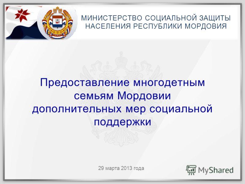 29 марта 2013 года Предоставление многодетным семьям Мордовии дополнительных мер социальной поддержки МИНИСТЕРСТВО СОЦИАЛЬНОЙ ЗАЩИТЫ НАСЕЛЕНИЯ РЕСПУБЛИКИ МОРДОВИЯ