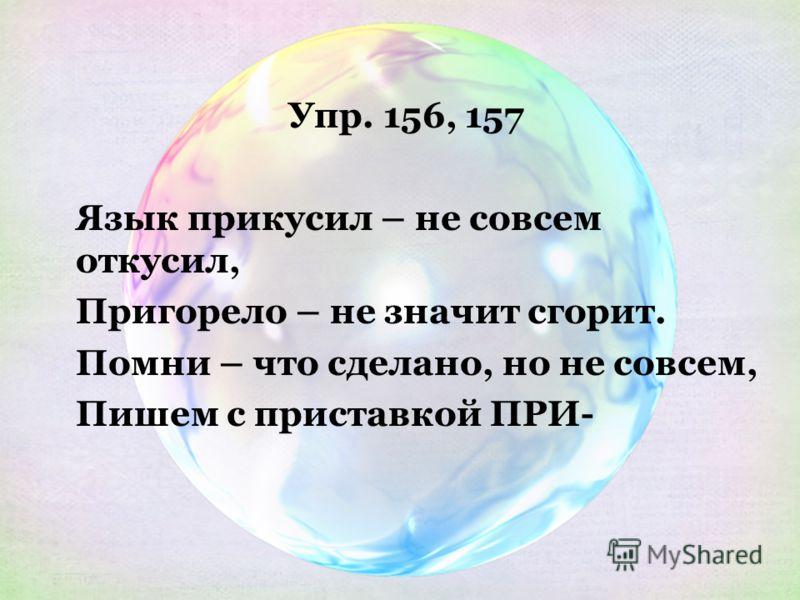 Упр. 156, 157 Язык прикусил – не совсем откусил, Пригорело – не значит сгорит. Помни – что сделано, но не совсем, Пишем с приставкой ПРИ-