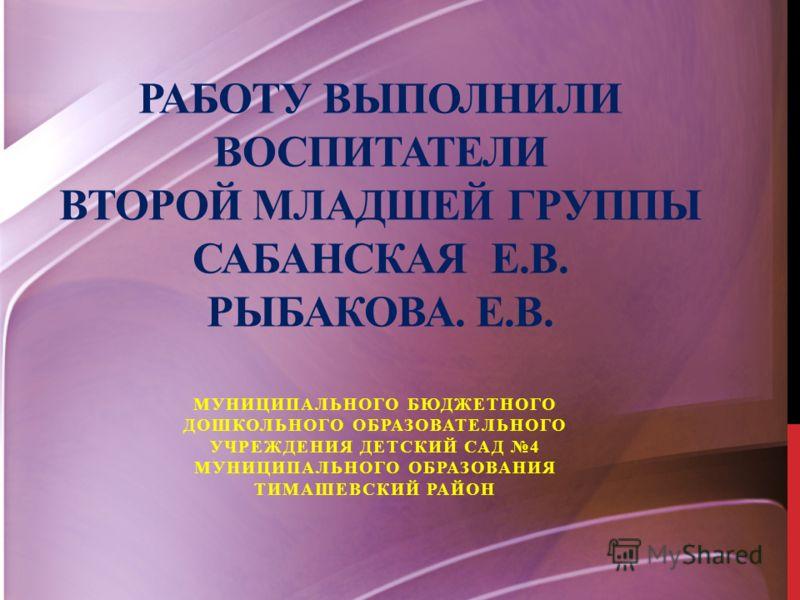 РАБОТУ ВЫПОЛНИЛИ ВОСПИТАТЕЛИ ВТОРОЙ МЛАДШЕЙ ГРУППЫ САБАНСКАЯ Е.В. РЫБАКОВА. Е.В. МУНИЦИПАЛЬНОГО БЮДЖЕТНОГО ДОШКОЛЬНОГО ОБРАЗОВАТЕЛЬНОГО УЧРЕЖДЕНИЯ ДЕТСКИЙ САД 4 МУНИЦИПАЛЬНОГО ОБРАЗОВАНИЯ ТИМАШЕВСКИЙ РАЙОН
