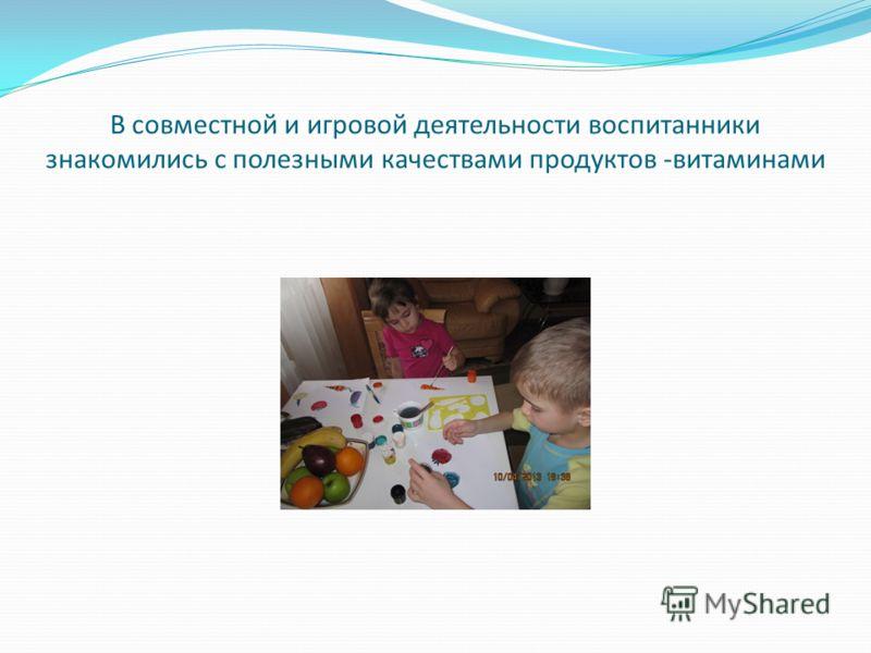 В совместной и игровой деятельности воспитанники знакомились с полезными качествами продуктов -витаминами