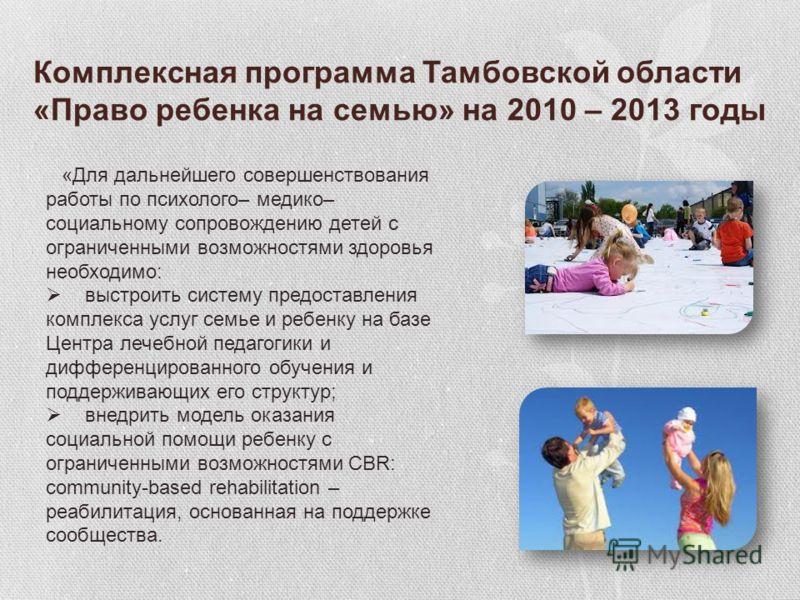 Комплексная программа Тамбовской области «Право ребенка на семью» на 2010 – 2013 годы «Для дальнейшего совершенствования работы по психолого– медико– социальному сопровождению детей с ограниченными возможностями здоровья необходимо: выстроить систему