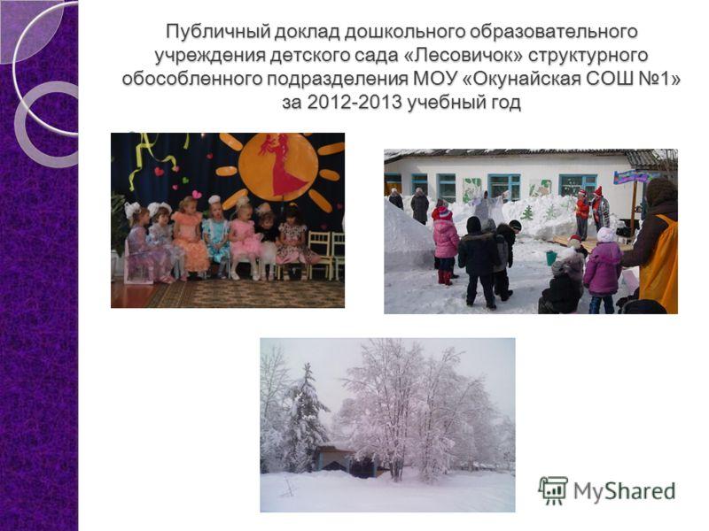 Публичный доклад дошкольного образовательного учреждения детского сада «Лесовичок» структурного обособленного подразделения МОУ «Окунайская СОШ 1» за 2012-2013 учебный год