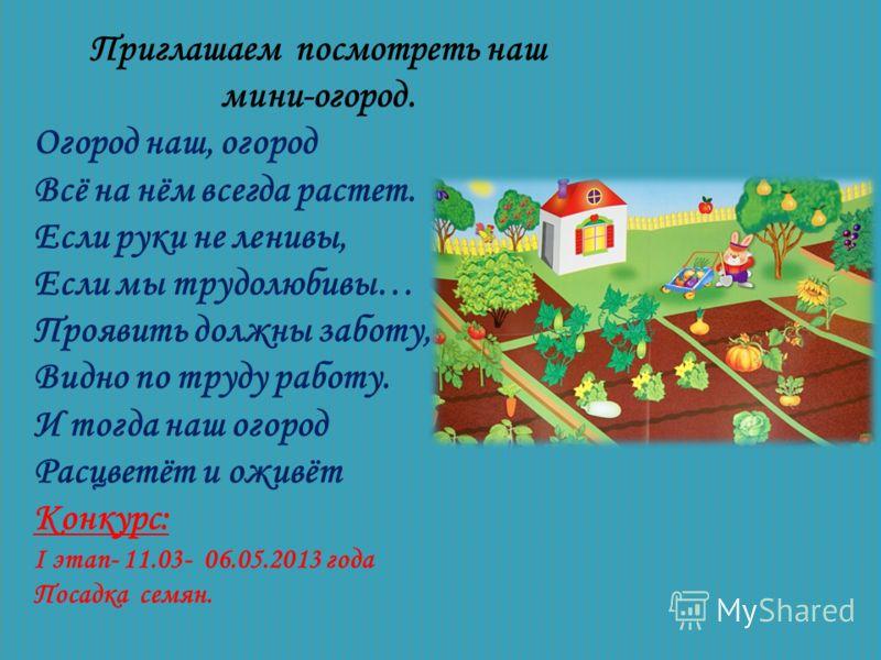 Приглашаем посмотреть наш мини-огород. Огород наш, огород Всё на нём всегда растет. Если руки не ленивы, Если мы трудолюбивы… Проявить должны заботу, Видно по труду работу. И тогда наш огород Расцветёт и оживёт Конкурс: I этап- 11.03- 06.05.2013 года