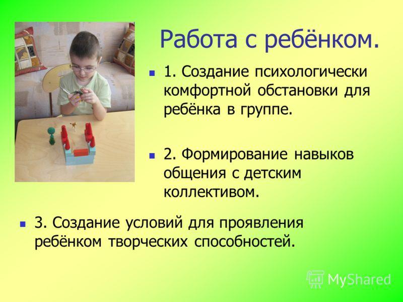 Работа с ребёнком. 1. Создание психологически комфортной обстановки для ребёнка в группе. 2. Формирование навыков общения с детским коллективом. 3. Создание условий для проявления ребёнком творческих способностей.