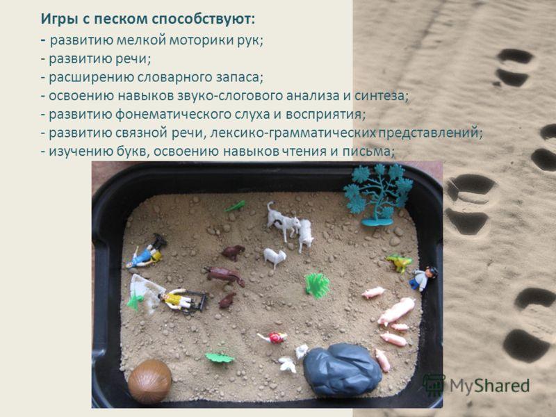 Игры с песком способствуют: - развитию мелкой моторики рук; - развитию речи; - расширению словарного запаса; - освоению навыков звуко-слогового анализа и синтеза; - развитию фонематического слуха и восприятия; - развитию связной речи, лексико-граммат