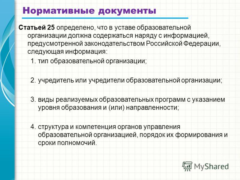 Нормативные документы Статьей 25 определено, что в уставе образовательной организации должна содержаться наряду с информацией, предусмотренной законодательством Российской Федерации, следующая информация: 1.тип образовательной организации; 2.учредите