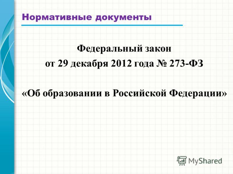 Нормативные документы Федеральный закон от 29 декабря 2012 года 273-ФЗ «Об образовании в Российской Федерации»