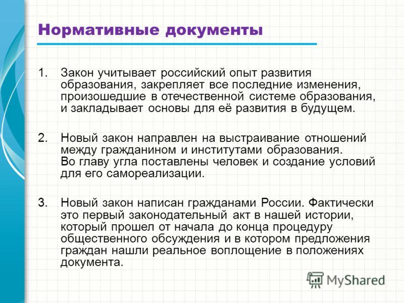 Нормативные документы 1.Закон учитывает российский опыт развития образования, закрепляет все последние изменения, произошедшие в отечественной системе образования, и закладывает основы для её развития в будущем. 2.Новый закон направлен на выстраивани