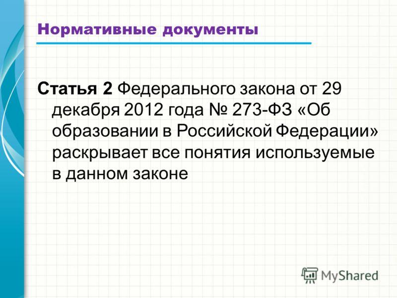 Нормативные документы Статья 2 Федерального закона от 29 декабря 2012 года 273-ФЗ «Об образовании в Российской Федерации» раскрывает все понятия используемые в данном законе