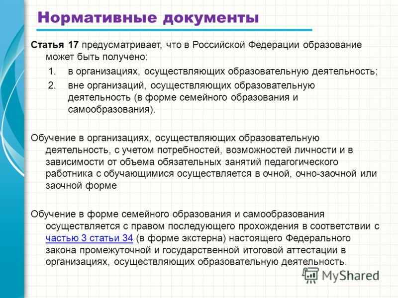 Нормативные документы Статья 17 предусматривает, что в Российской Федерации образование может быть получено: 1.в организациях, осуществляющих образовательную деятельность; 2.вне организаций, осуществляющих образовательную деятельность (в форме семейн