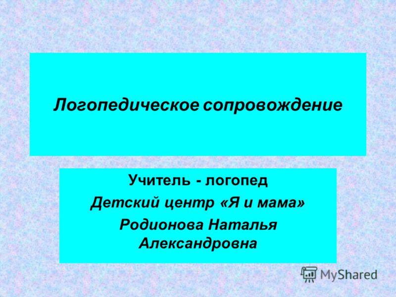 Логопедическое сопровождение Учитель - логопед Детский центр «Я и мама» Родионова Наталья Александровна