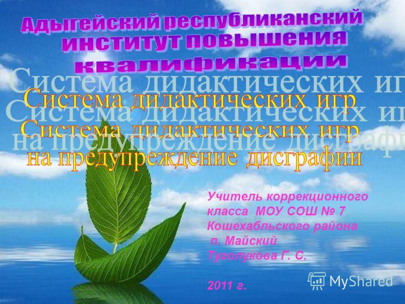 Учитель коррекционного класса МОУ СОШ 7 Кошехабльского района п. Майский Туголукова Г. С. 2011 г.