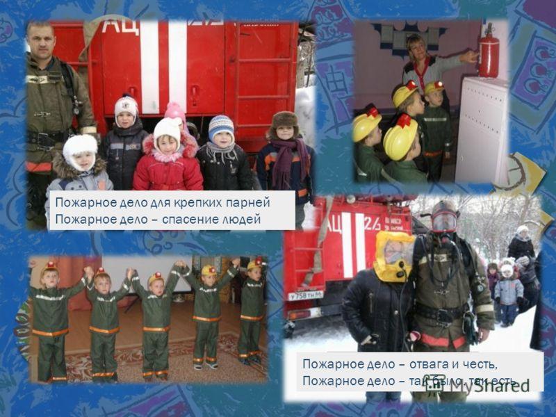 Пожарное дело для крепких парней Пожарное дело – спасение людей Пожарное дело – отвага и честь, Пожарное дело – так было, так есть
