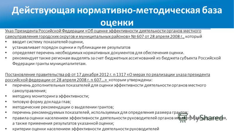 Действующая нормативно-методическая база оценки Указ Президента Российской Федерации «Об оценке эффективности деятельности органов местного самоуправления городских округов и муниципальных районов» 607 от 28 апреля 2008 г., который вводит систему пок