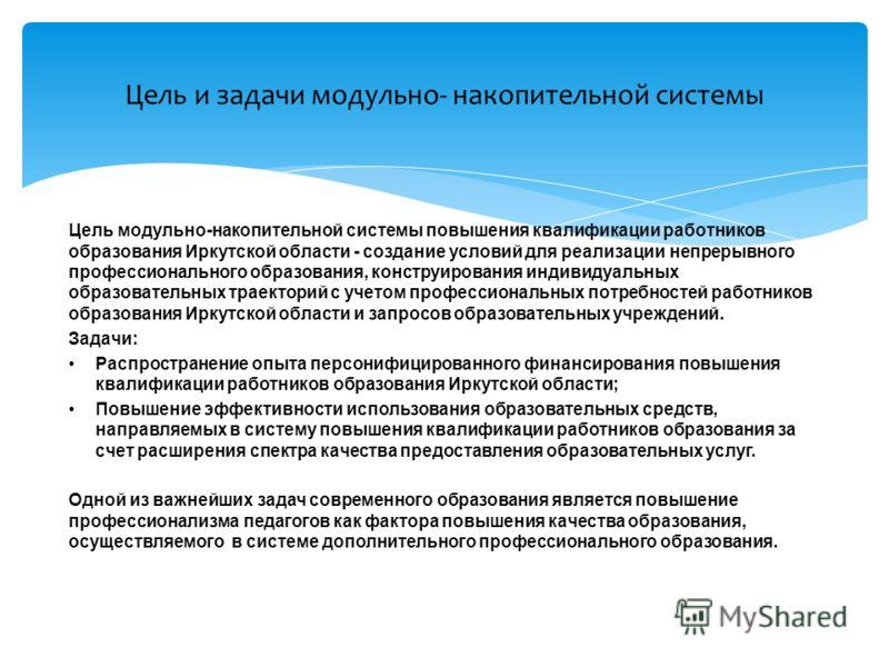 Цель модульно-накопительной системы повышения квалификации работников образования Иркутской области - создание условий для реализации непрерывного профессионального образования, конструирования индивидуальных образовательных траекторий с учетом профе