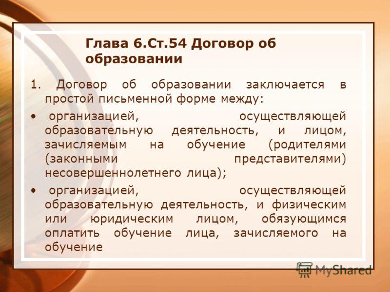 Глава 6.Ст.54 Договор об образовании 1. Договор об образовании заключается в простой письменной форме между: организацией, осуществляющей образовательную деятельность, и лицом, зачисляемым на обучение (родителями (законными представителями) несоверше