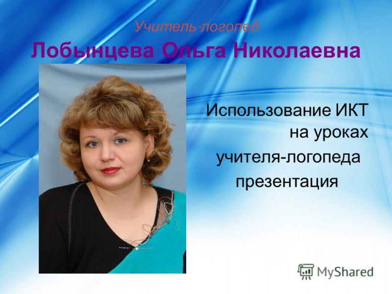 Учитель - логопед Лобынцева Ольга Николаевна Использование ИКТ на уроках учителя-логопеда презентация