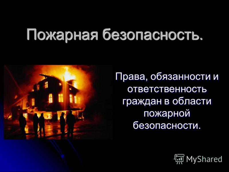 Пожарная безопасность. Права, обязанности и ответственность граждан в области пожарной безопасности.