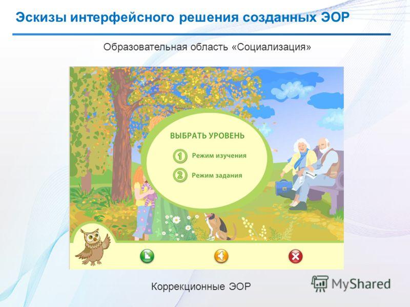 Эскизы интерфейсного решения созданных ЭОР Образовательная область «Социализация» Коррекционные ЭОР