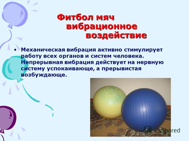 Фитбол мяч вибрационное воздействие Механическая вибрация активно стимулирует работу всех органов и систем человека. Непрерывная вибрация действует на нервную систему успокаивающе, а прерывистая возбуждающе.