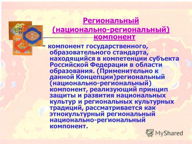 Региональный (национально-региональный) компонент - компонент государственного, образовательного стандарта, находящийся в компетенции субъекта Российской Федерации в области образования. (Применительно к данной Концепции)региональный (национально-рег