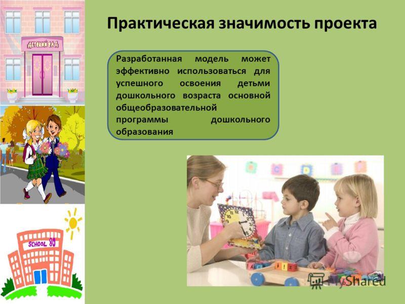 Практическая значимость проекта Разработанная модель может эффективно использоваться для успешного освоения детьми дошкольного возраста основной общеобразовательной программы дошкольного образования
