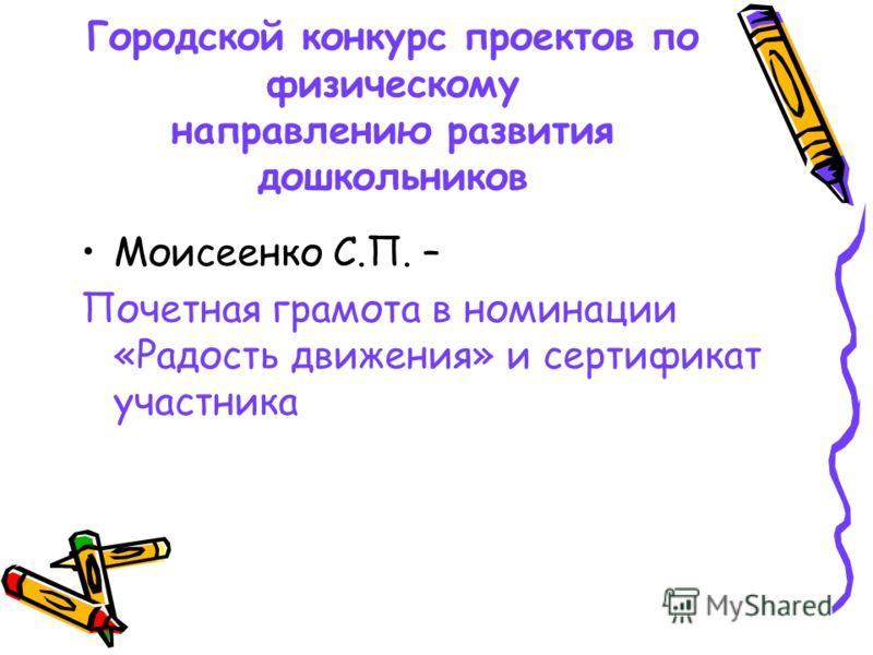 Городской конкурс проектов по физическому направлению развития дошкольников Моисеенко С.П. – Почетная грамота в номинации «Радость движения» и сертификат участника