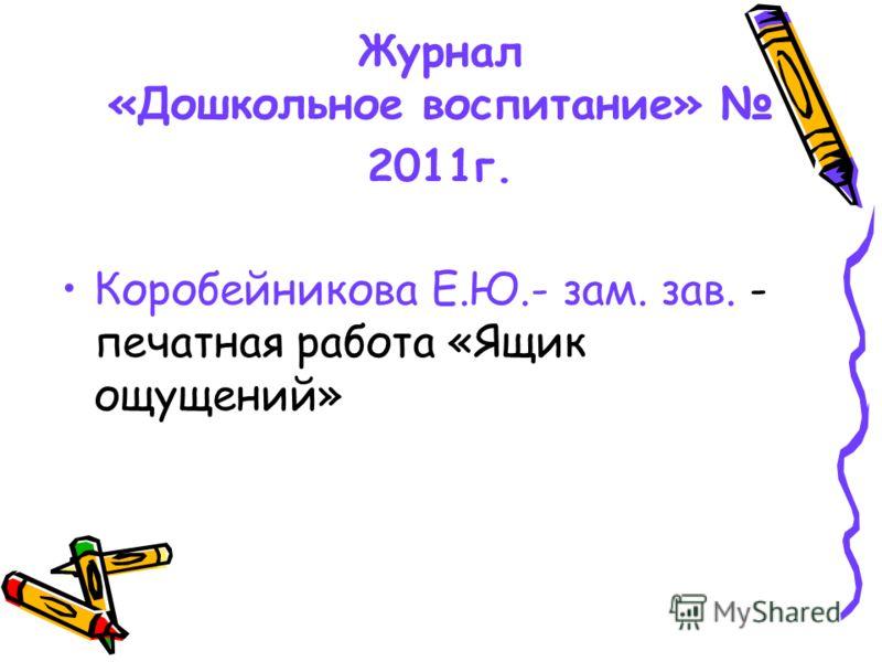 Журнал «Дошкольное воспитание» 2011г. Коробейникова Е.Ю.- зам. зав. - печатная работа «Ящик ощущений»
