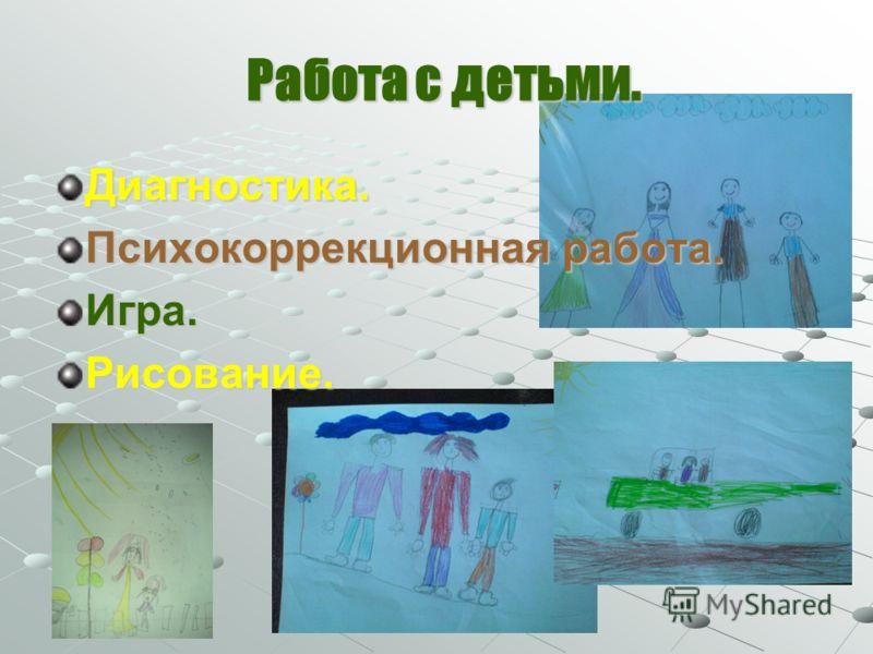 Работа с детьми. Работа с детьми. Диагностика. Психокоррекционная работа. Игра.Рисование.