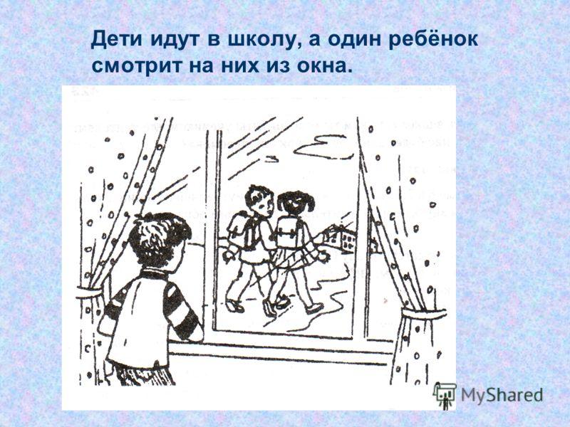 Дети идут в школу, а один ребёнок смотрит на них из окна.