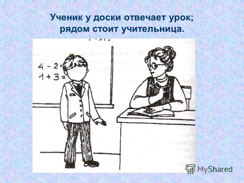 Ученик у доски отвечает урок; рядом стоит учительница.