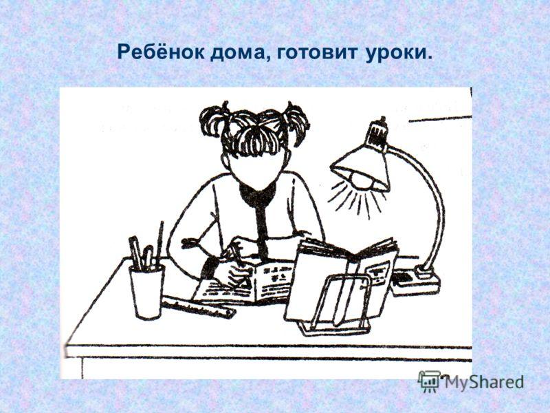 Ребёнок дома, готовит уроки.