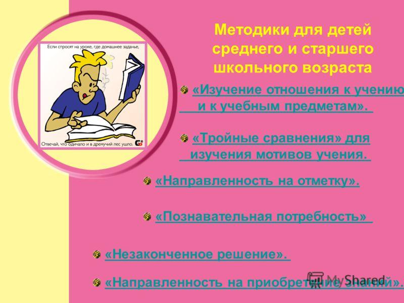 Методики для детей среднего и старшего школьного возраста «Изучение отношения к учению и к учебным предметам». «Тройные сравнения» для изучения мотивов учения. «Направленность на отметку». «Познавательная потребность» «Незаконченное решение». «Направ