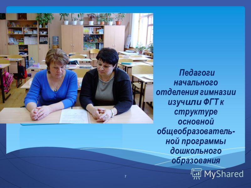 Педагоги начального отделения гимназии изуч или ФГТ к структуре основной общеобразователь- ной программы дошкольного образования 7