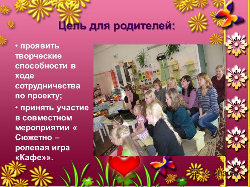 Цель для родителей: проявить творческие способности в ходе сотрудничества по проекту; принять участие в совместном мероприятии « Сюжетно – ролевая игра «Кафе»».