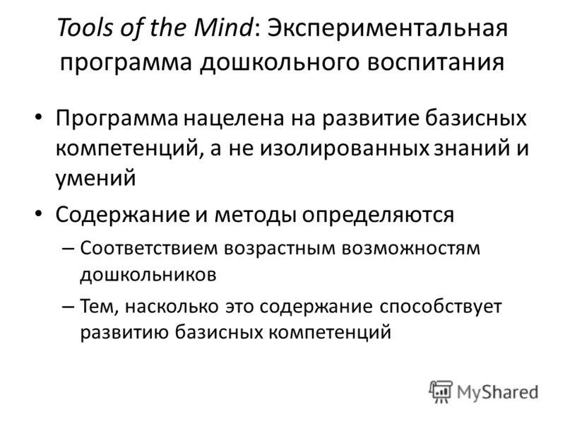 Tools of the Mind: Экспериментальная программа дошкольного воспитания Программа нацелена на развитие базисных компетенций, а не изолированных знаний и умений Содержание и методы определяются – Соответствием возрастным возможностям дошкольников – Тем,