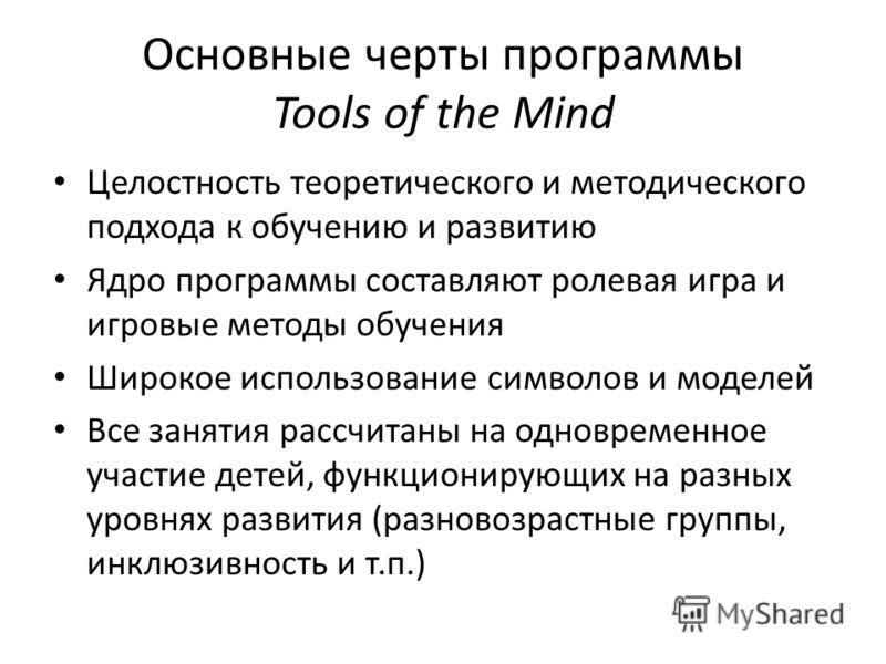 Основные черты программы Tools of the Mind Целостность теоретического и методического подхода к обучению и развитию Ядро программы составляют ролевая игра и игровые методы обучения Широкое использование символов и моделей Все занятия рассчитаны на од